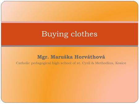 Mgr. Maruška Horváthová Catholic pedagogical high school of st. Cyril & Methodius, Kosice Buying clothes.