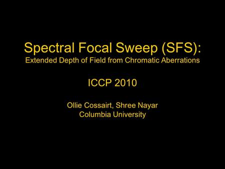Spectral Focal Sweep (SFS): Extended Depth of Field from Chromatic Aberrations ICCP 2010 Ollie Cossairt, Shree Nayar Columbia University.