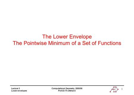 Lecture 3 Lower envelopes Computational Geometry, 2005/06 Prof.Dr.Th.Ottmann 1 The Lower Envelope The Pointwise Minimum of a Set of Functions.