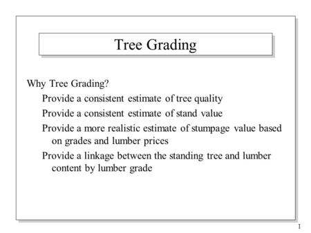 1 Tree Grading Why Tree Grading? Provide a consistent estimate of tree quality Provide a consistent estimate of stand value Provide a more realistic estimate.