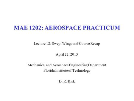 MAE 1202: AEROSPACE PRACTICUM Lecture 12: Swept Wings and Course Recap April 22, 2013 Mechanical and Aerospace Engineering Department Florida Institute.
