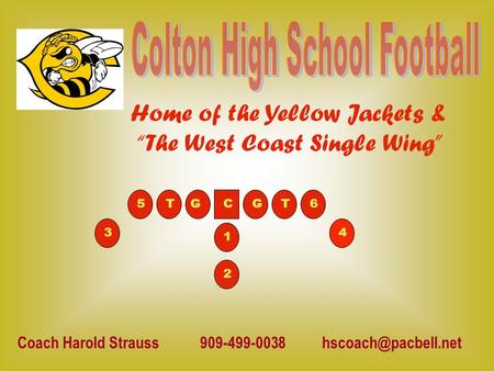 "Home of the Yellow Jackets & ""The West Coast Single Wing"" Coach Harold Strauss 909-499-0038 5T 43 2 1 6CGGT."