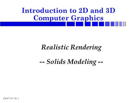CS447/547 10- 1 Realistic Rendering -- Solids Modeling -- Introduction to 2D and 3D Computer Graphics.