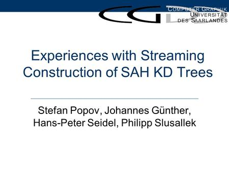 Experiences with Streaming Construction of SAH KD Trees Stefan Popov, Johannes Günther, Hans-Peter Seidel, Philipp Slusallek.