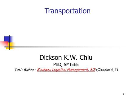 1 Dickson K.W. Chiu PhD, SMIEEE Text: Ballou - Business Logistics Management, 5/E (Chapter 6,7)Business Logistics Management, 5/E Transportation.