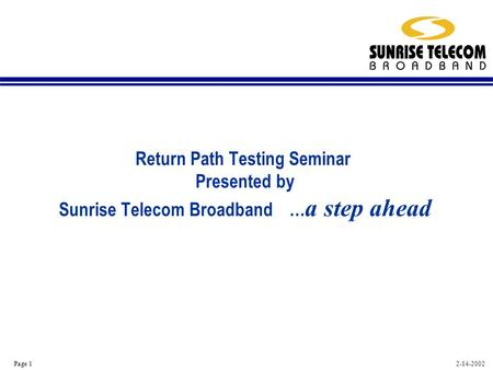 2-14-2002 Page 1 Return Path Testing Seminar Presented by Sunrise Telecom Broadband … a step ahead.