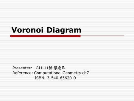 Voronoi Diagram Presenter: GI1 11 號 蔡逸凡 Reference: Computational Geometry ch7 ISBN: 3-540-65620-0.
