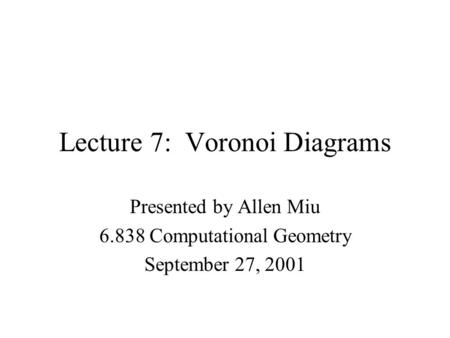 Lecture 7: Voronoi Diagrams Presented by Allen Miu 6.838 Computational Geometry September 27, 2001.