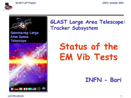 GLAST LAT ProjectGSFC, October 2003 LAT-PR-0XXXX 1 Gamma-ray Large Area Space Telescope Status of the EM Vib Tests GLAST Large Area Telescope: GLAST Large.