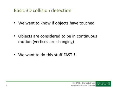 CSE 872 Dr. Charles B. Owen Advanced Computer Graphics1 Basic 3D collision detection We want to know if objects have touched Objects are considered to.