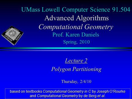 UMass Lowell Computer Science 91.504 Advanced Algorithms Computational Geometry Prof. Karen Daniels Spring, 2010 Lecture 2 Polygon Partitioning Thursday,