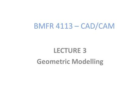 BMFR 4113 – CAD/CAM LECTURE 3 Geometric Modelling.