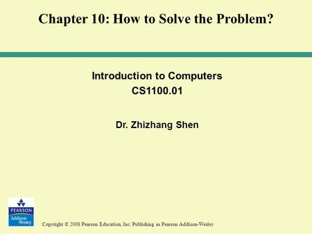 Copyright © 2008 Pearson Education, Inc. Publishing as Pearson Addison-Wesley Introduction to Computers CS1100.01 Dr. Zhizhang Shen Chapter 10: How to.