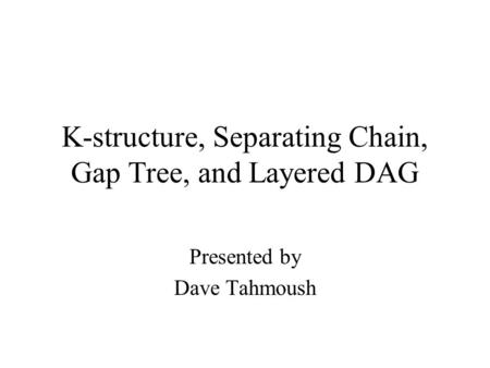 K-structure, Separating Chain, Gap Tree, and Layered DAG Presented by Dave Tahmoush.