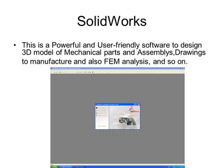 SolidWorks This is a Powerful and User-friendly software to design 3D model of Mechanical parts and Assemblys,Drawings to manufacture and also FEM analysis,
