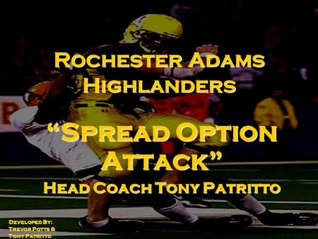 "Rochester Adams Highlanders ""Spread Option Attack"" Head Coach Tony Patritto Developed By: Trevor Potts & Tony Patritto."