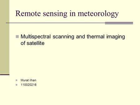 Remote sensing in meteorology Multispectral scanning and thermal imaging of satellite Murat ilhan 110020216.