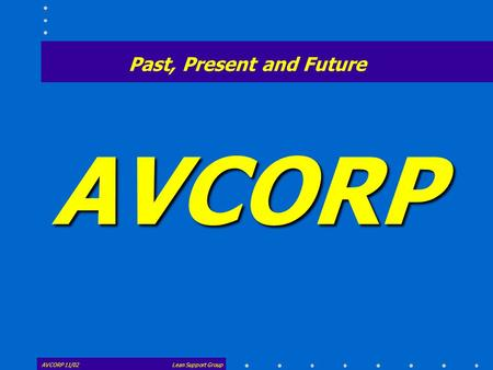 AVCORP AVCORP 11/02Lean Support Group Past, Present and Future.