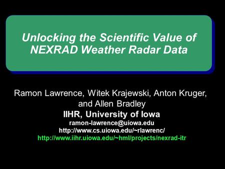 Unlocking the Scientific Value of NEXRAD Weather Radar Data Ramon Lawrence, Witek Krajewski, Anton Kruger, and Allen Bradley IIHR, University of Iowa