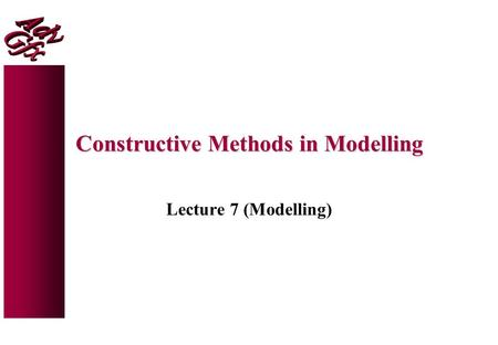 Constructive Methods in Modelling Lecture 7 (Modelling)