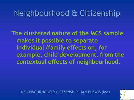 Neighbourhood & Citizenship The clustered nature of the MCS sample makes it possible to separate individual /family effects on, for example, child development,