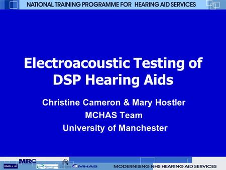 Electroacoustic Testing of DSP Hearing Aids Christine Cameron & Mary Hostler MCHAS Team University of Manchester.