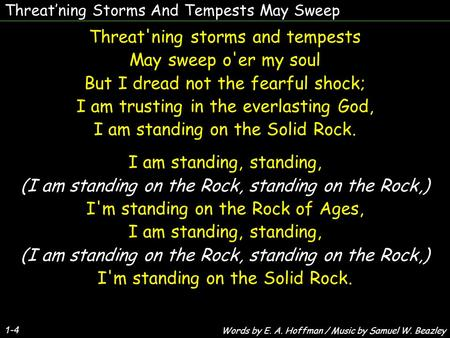 Threat'ning Storms And Tempests May Sweep 1-4 Threat'ning storms and tempests May sweep o'er my soul But I dread not the fearful shock; I am trusting in.