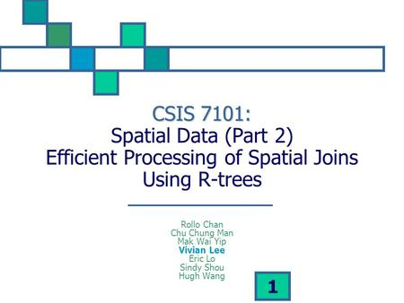1 CSIS 7101: CSIS 7101: Spatial Data (Part 2) Efficient Processing of Spatial Joins Using R-trees Rollo Chan Chu Chung Man Mak Wai Yip Vivian Lee Eric.