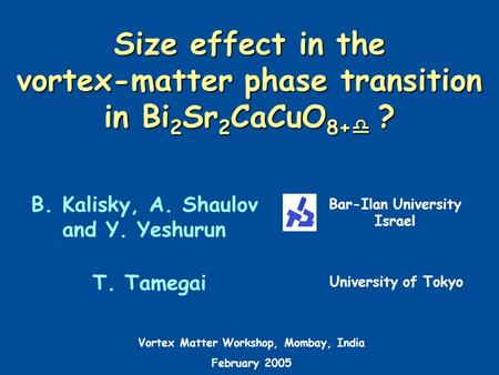 Size effect in the vortex-matter phase transition in Bi 2 Sr 2 CaCuO 8+  ? B. Kalisky, A. Shaulov and Y. Yeshurun Bar-Ilan University Israel T. Tamegai.