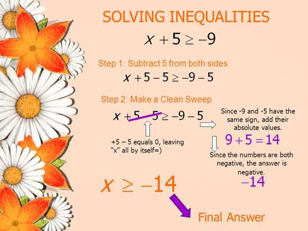 "SOLVING INEQUALITIES Step 1: Subtract 5 from both sides Step 2: Make a Clean Sweep Final Answer +5 – 5 equals 0, leaving ""x"" all by itself=) Since -9 and."