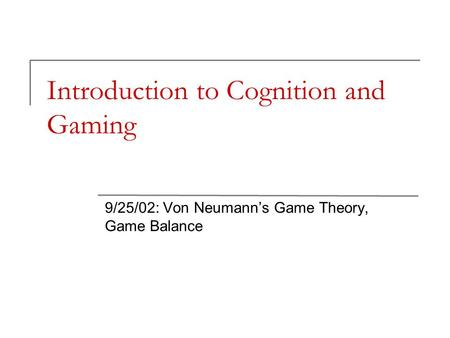 Introduction to Cognition and Gaming 9/25/02: Von Neumann's Game Theory, Game Balance.