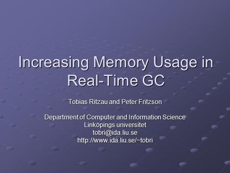 Increasing Memory Usage in Real-Time GC Tobias Ritzau and Peter Fritzson Department of Computer and Information Science Linköpings universitet