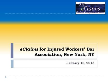 EClaims for Injured Workers' Bar Association, New York, NY January 16, 2015 1.