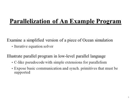 1 Parallelization of An Example Program Examine a simplified version of a piece of Ocean simulation Iterative equation solver Illustrate parallel program.
