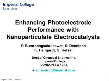 Imperial College London ©1 Enhancing Photoelectrode Performance with Nanoparticulate Electrocatalysts P. Bumroongsakulsawat, S. Dennison, K. Hellgardt,