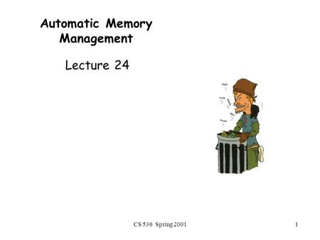 CS 536 Spring 20011 Automatic Memory Management Lecture 24.