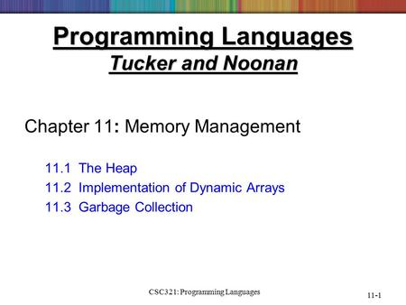 CSC321: Programming Languages 11-1 Programming Languages Tucker and Noonan Chapter 11: Memory Management 11.1 The Heap 11.2 Implementation of Dynamic Arrays.