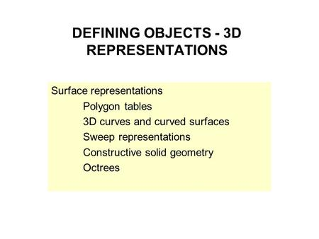 DEFINING OBJECTS - 3D REPRESENTATIONS Surface representations Polygon tables 3D curves and curved surfaces Sweep representations Constructive solid geometry.