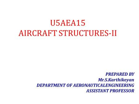 U5AEA15 AIRCRAFT STRUCTURES-II PREPARED BY Mr.S.Karthikeyan DEPARTMENT OF AERONAUTICALENGINEERING ASSISTANT PROFESSOR.