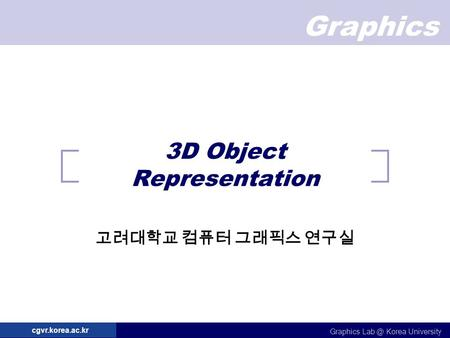 Graphics Graphics Korea University cgvr.korea.ac.kr 3D Object Representation 고려대학교 컴퓨터 그래픽스 연구실.