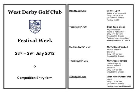 West Derby Golf Club Festival Week 23 rd – 29 th July 2012  Competition Entry form Monday 23 rd JulyLadies' Open Teams of 4 – Stableford Entry - £60 per.