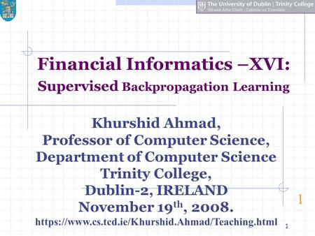 1 Financial Informatics –XVI: Supervised Backpropagation Learning 1 Khurshid Ahmad, Professor of Computer Science, Department of Computer Science Trinity.