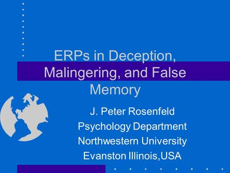 ERPs in Deception, Malingering, and False Memory J. Peter Rosenfeld Psychology Department Northwestern University Evanston Illinois,USA.