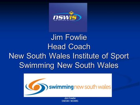Jim Fowlie SNSW / NSWIS Jim Fowlie Head Coach New South Wales Institute of Sport Swimming New South Wales.