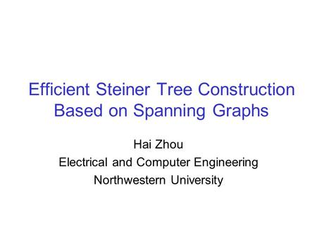 Efficient Steiner Tree Construction Based on Spanning Graphs Hai Zhou Electrical and Computer Engineering Northwestern University.