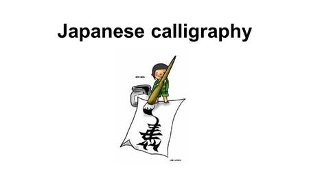 Japanese calligraphy. Equipme nt 1.Brush pen 2.Water 3.Ready made Ink 4.Solid ink 5.Ink pot 6.Under mat 7.Paper 8.Paper weight.