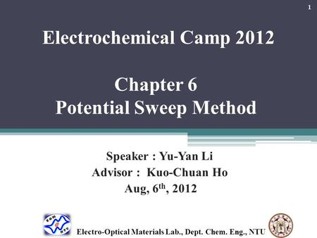 Electrochemical Camp 2012 Chapter 6 Potential Sweep Method Speaker : Yu-Yan Li Advisor : Kuo-Chuan Ho Aug, 6 th, 2012 1 Electro-Optical Materials Lab.,