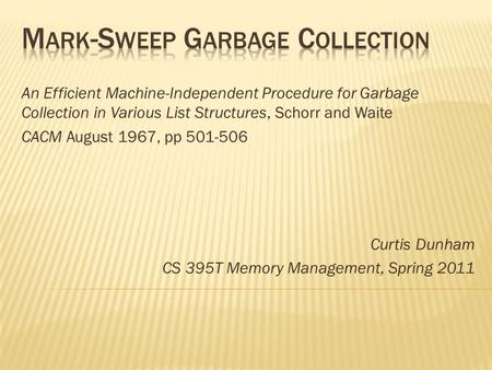 An Efficient Machine-Independent Procedure for Garbage Collection in Various List Structures, Schorr and Waite CACM August 1967, pp 501-506 Curtis Dunham.