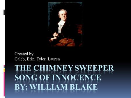 Created by Caleb, Erin, Tyler, Lauren. William Blake  William Blake was born in London on November 28, 1757, to James Blake a hosier, and Catherine Blake.