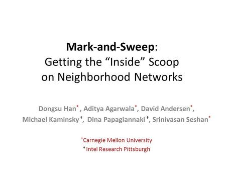 "Mark-and-Sweep: Getting the ""Inside"" Scoop on Neighborhood Networks Dongsu Han *, Aditya Agarwala *, David Andersen *, Michael Kaminsky †, Dina Papagiannaki."